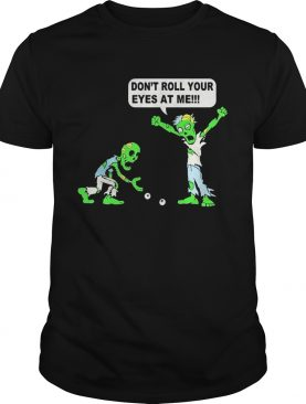 Zombie Don't roll your eyes at me shirt