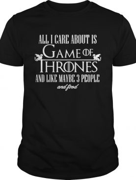 All I care about is Game of Thrones and maybe like 3 people and food shirt
