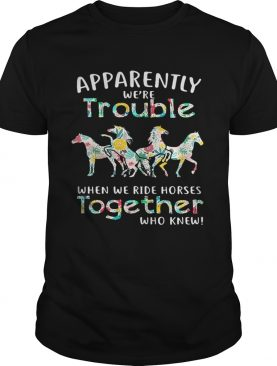 Apparently we're trouble when we ride Horses together who knew tshirt