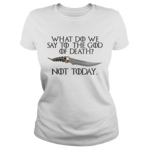 Arya Stark Catspaw What do we say to the God of death Not Today GOT ladies tee