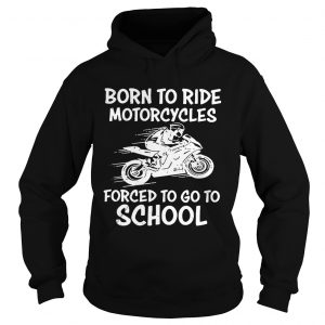 Born to ride motorcycles forced to go to school hoodie