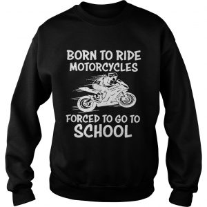 Born to ride motorcycles forced to go to school sweatshirt