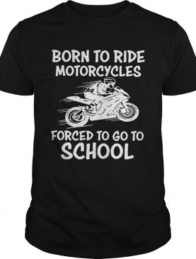 Born to ride motorcycles forced to go to school shirt