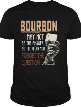 Bourbon may not be the answer but it helps you forget the question shirt