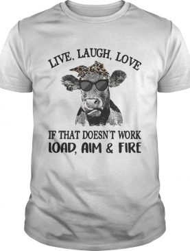Cow live laugh love if that doesn't work load aim and fire shirt