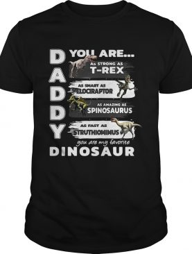 Daddy you are my favorite dinosaur your are as strong as T-rex as smart as velociraptor as amazing as spinosaurus as fast as struthiomimus shirt