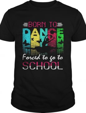 Dance born to forced to go to school shirt