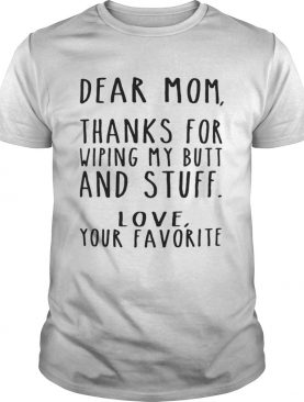 Dear Mom thanks for wiping my butt and stuff love your favorite shirt