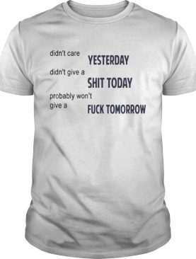 Didn't Care Yesterday Don't Give A Shit Today Fuck Tomorrow Shirt