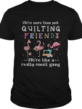 Flamingo we're more than just quilting friends we're like a really small gang shirt