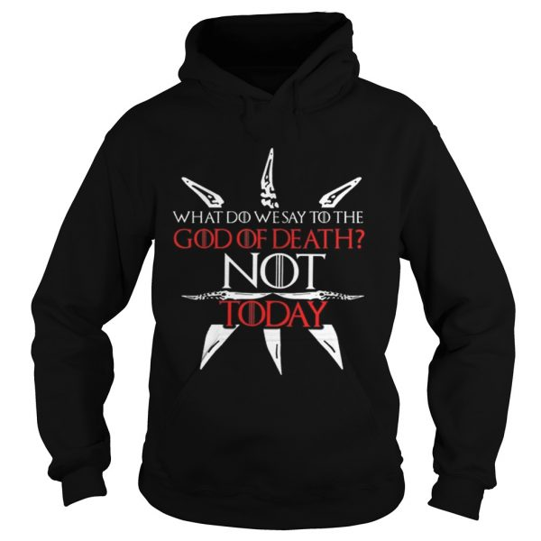 Game Of Thrones what do we say to the God of death NOT today hoodie