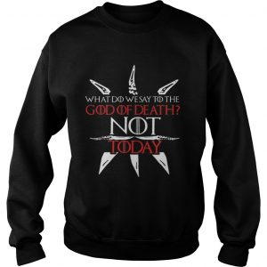 Game Of Thrones what do we say to the God of death NOT today sweatshirt