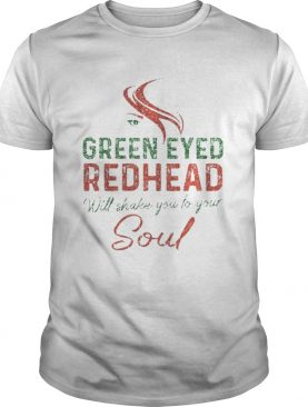 Green Eyed Redhead Will Shake You To Your Soul T-shirt