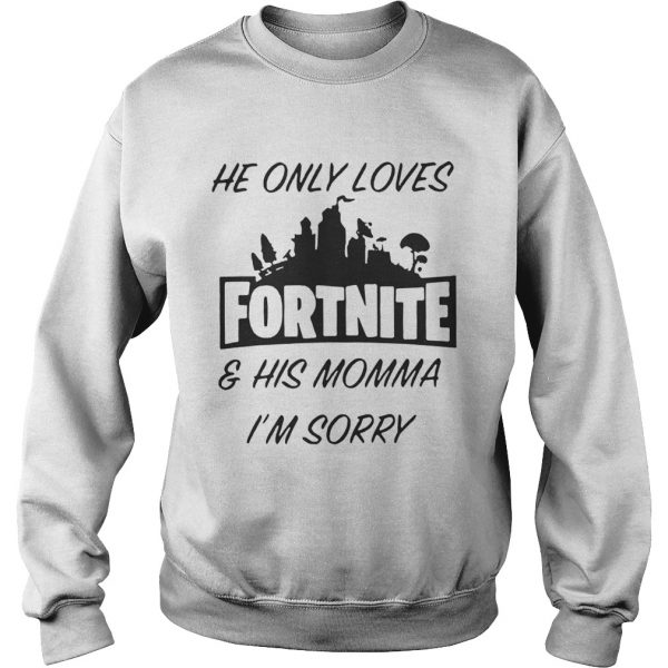 He only loves fortnite and his momma Im sorry sweatshirt