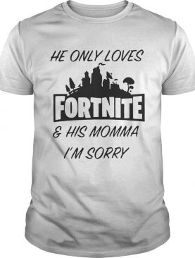 He only loves fortnite and his momma I'm sorry shirt
