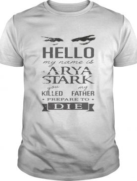 Hello my name is Arya Stark you killed my father prepare to die shirt