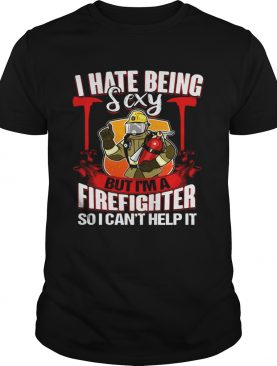 I Hate Being Sexy But I'm A Firefighter So I Can't Help It T-Shirt