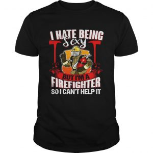 I Hate Being Sexy But Im A Firefighter So I Cant Help It unisex