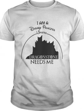 I am a Disney Princess unless Dragonstone needs me shirt
