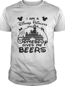 I am a Disney princess unless somebody gives me beers shirt