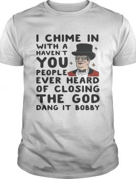 I chime in with a haven't you people ever heard of closing the God dang it Bobby shirt