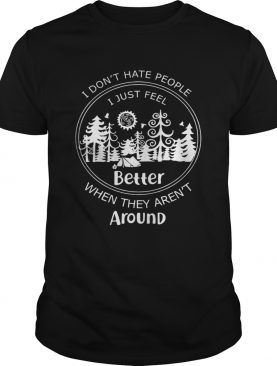 I don't hate people I just feel better when they aren't around tshirt