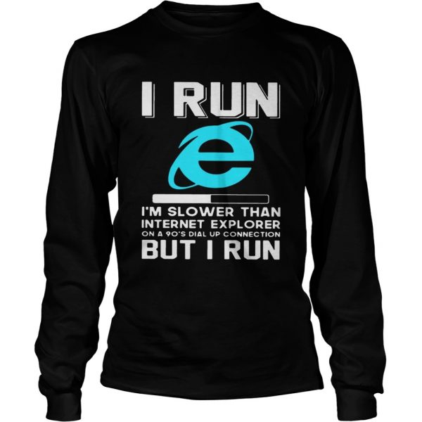 I run Im slower than internet explorer on a 90s dial up connection but I run longsleeve tee