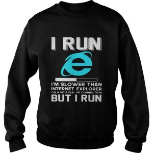 I run Im slower than internet explorer on a 90s dial up connection but I run sweatshirt