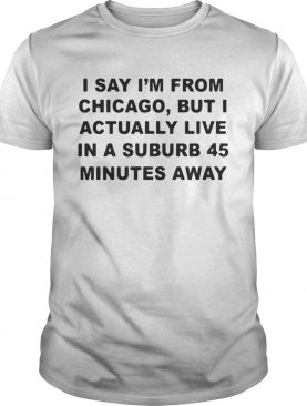 I say I'm from Chicago but I actually live in a suburb 45 minutes away shirt