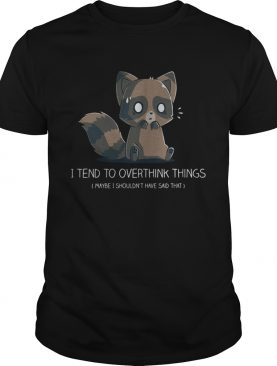 I tend to overthink things maybe I shouldn't have said that shirt
