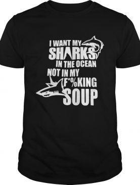 I want my sharks in the ocean not in my fucking soup shirt