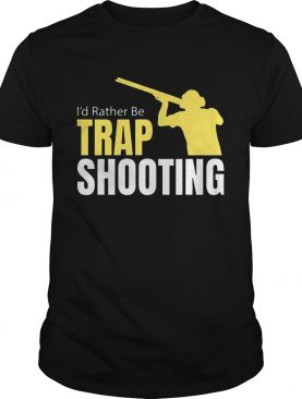 I'd Rather Be Trap Shooting shirt