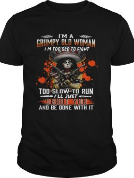 I'm a grumpy old woman I'm too old to fight to slow to run I'll just shoot you and be done with it shirt