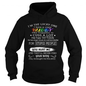 Im the lucky one I have a crazy hubby who happens to cuss a lot he has tattoos hoodie