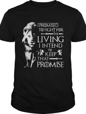 Jaime Lannister Lion I promised to fight for the living I intend to keep that promise Game of Thrones shirt