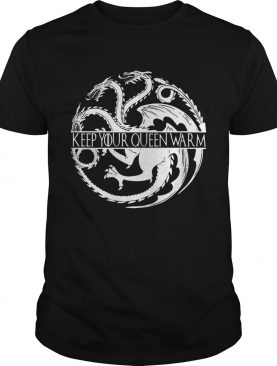 Keep your queen warm Game of Thrones shirt