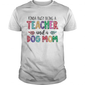 Kinda busy being a teacher and a dog mom unisex