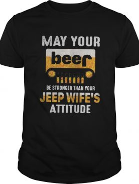 May your beer be stronger than your jeep wife's attitude shirt