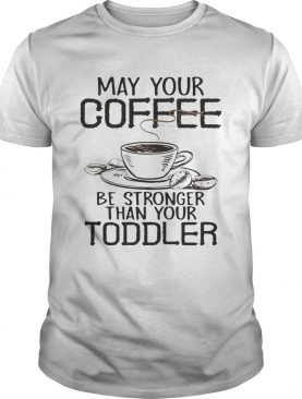 May your coffee be stronger than your toddler shirt
