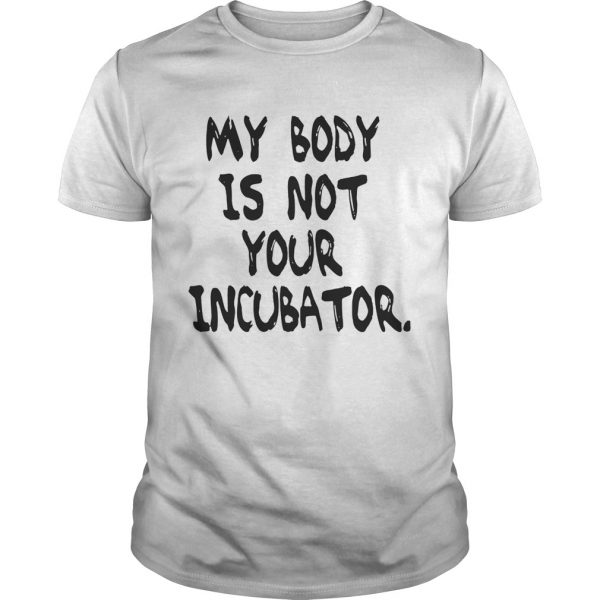 My body is not your incubator unisex