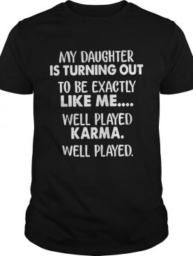 My daughter is turning out to be exactly like me well played shirt