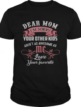 Official dear mom I'm sorry your other kids aren't as awesome as me shirt