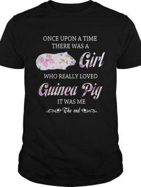 Once upon a time there was a girl who really loved guinea pig it was me the end shirt