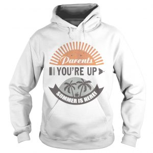 Parents Youre Up Summer Is Here hoodie