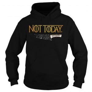 Premium Weapon What do we say to the god of death Not Today Game Of Thrones hoodie