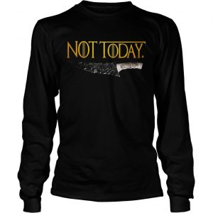 Premium Weapon What do we say to the god of death Not Today Game Of Thrones longsleeve tee