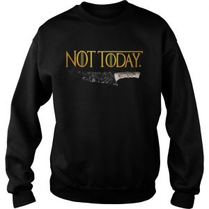 Premium Weapon What do we say to the god of death Not Today Game Of Thrones sweatshirt