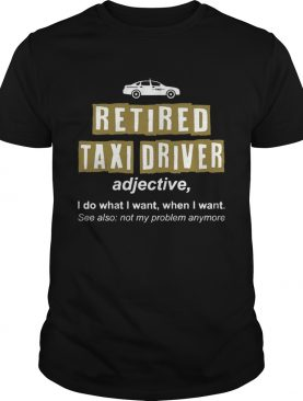 Retired Taxi Driver Not My Problem Anymore Funny T-Shirt