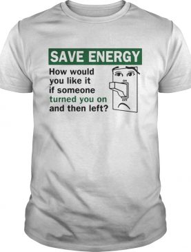 Save energy how would you like it if someone turned you on and then left shirt