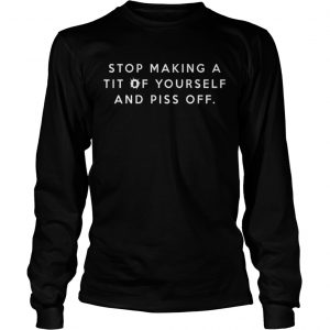 Stop making a tit of yourself and piss off longsleeve tee